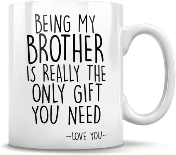 Being My Brother Is Really The Only Gift You Need - Love You Ceramic Coffee Mug